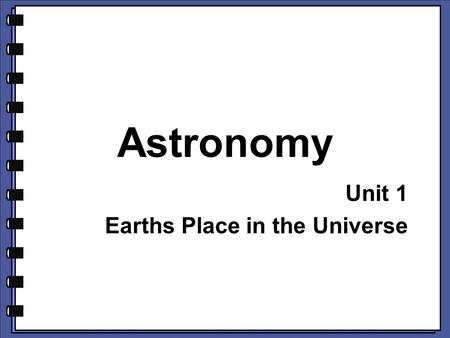 Astronomy Unit 1 Earths Place in the Universe. What do you think? 1.What is a light year? 2.Why is the light year important in astronomy? Note: What do.