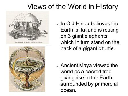 Views of the World in History ● In Old Hindu believes the Earth is flat and is resting on 3 giant elephants, which in turn stand on the back of a gigantic.