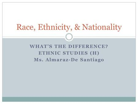 WHAT'S THE DIFFERENCE? ETHNIC STUDIES (H) Ms. Almaraz-De Santiago Race, Ethnicity, & Nationality.