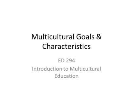 Multicultural Goals & Characteristics ED 294 Introduction to Multicultural Education.