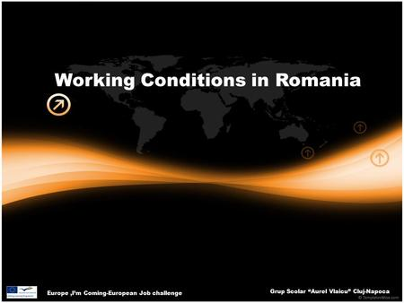 "Europe,I'm Coming-European Job challenge Grup Scolar ""Aurel Vlaicu"" Cluj-Napoca Working Conditions in Romania."