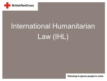 International Humanitarian Law (IHL). What is IHL? >A large body of law >Rules for behaviour in armed conflict situations >Protects victims and vulnerable.