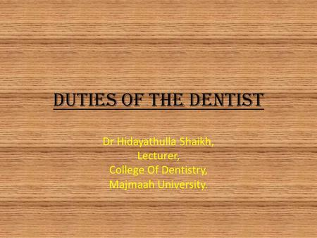 Duties of The Dentist Dr Hidayathulla Shaikh, Lecturer, College Of Dentistry, Majmaah University.