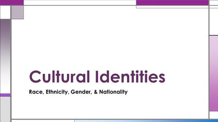 Race, Ethnicity, Gender, & Nationality Cultural Identities.