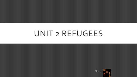 UNIT 2 REFUGEES Not…. LEARNING OUTCOME  The student will be able to consider multiple perspectives/sides of refugees.