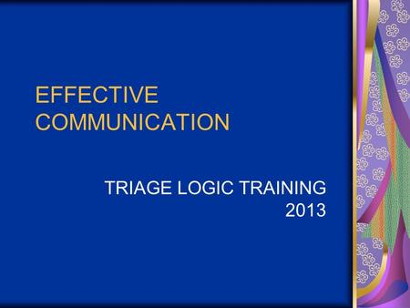 EFFECTIVE COMMUNICATION TRIAGE LOGIC TRAINING 2013.