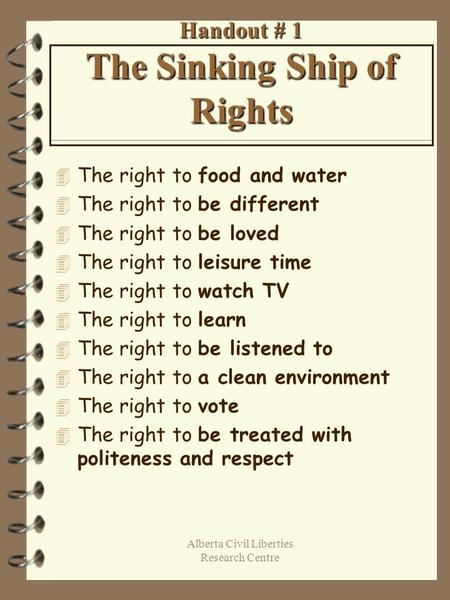 Alberta Civil Liberties Research Centre Handout # 1 The Sinking Ship of Rights 4 The right to food and water 4 The right to be different 4 The right to.