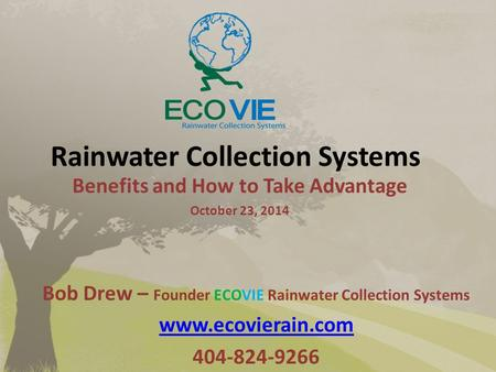 Rainwater Collection Systems Benefits and How to Take Advantage October 23, 2014 Bob Drew – Founder ECOVIE Rainwater Collection Systems