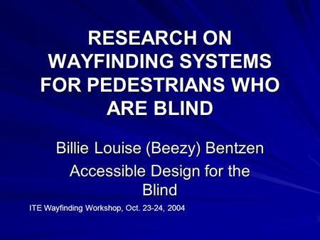 RESEARCH ON WAYFINDING SYSTEMS FOR PEDESTRIANS WHO ARE BLIND Billie Louise (Beezy) Bentzen Accessible Design for the Blind ITE Wayfinding Workshop, Oct.