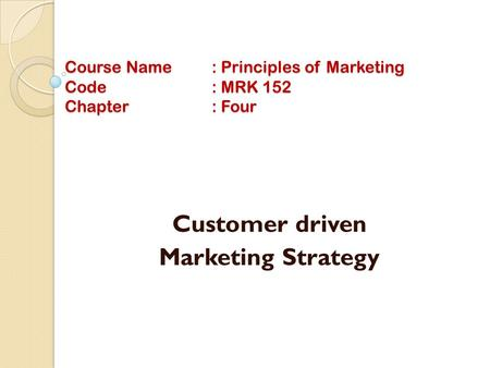 Course Name: Principles of Marketing Code: MRK 152 Chapter: Four Customer driven Marketing Strategy.