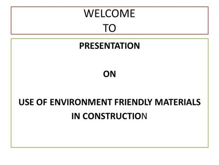 USE OF ENVIRONMENT FRIENDLY MATERIALS IN CONSTRUCTION WELCOME TO PRESENTATION ON USE OF ENVIRONMENT FRIENDLY MATERIALS IN CONSTRUCTION.