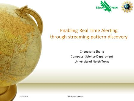 Enabling Real Time Alerting through streaming pattern discovery Chengyang Zhang Computer Science Department University of North Texas 11/21/2016 CRI Group.