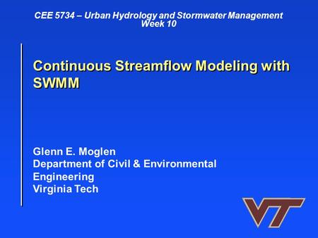Glenn E. Moglen Department of Civil & Environmental Engineering Virginia Tech Continuous Streamflow Modeling with SWMM CEE 5734 – Urban Hydrology and Stormwater.