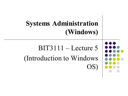 Systems Administration (Windows) BIT3111 – Lecture 5 (Introduction to Windows OS)