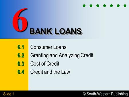 © South-Western Publishing Slide 1 BANK LOANS Consumer Loans Granting and Analyzing Credit Cost of Credit Credit and the.