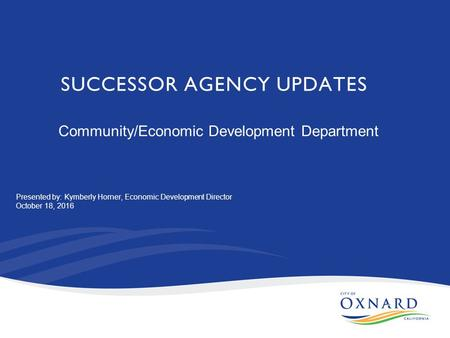 SUCCESSOR AGENCY UPDATES Community/Economic Development Department Presented by: Kymberly Horner, Economic Development Director October 18, 2016.