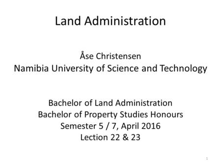 Land Administration Åse Christensen Namibia University of Science and Technology Bachelor of Land Administration Bachelor of Property Studies Honours Semester.
