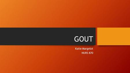 GOUT Katie Margelot NURS 870. Definition Gout is an acute, sudden inflammatory disease of the joint, caused by high concentrations of uric acid in the.