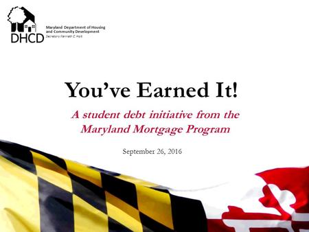 Secretary Kenneth C. Holt Maryland Department of Housing and Community Development You've Earned It! A student debt initiative from the Maryland Mortgage.