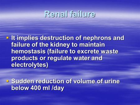 Renal failure  It implies destruction of nephrons and failure of the kidney to maintain hemostasis (failure to excrete waste products or regulate water.