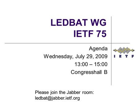 Agenda Wednesday, July 29, :00 – 15:00 Congresshall B Please join the Jabber room: LEDBAT WG IETF 75.