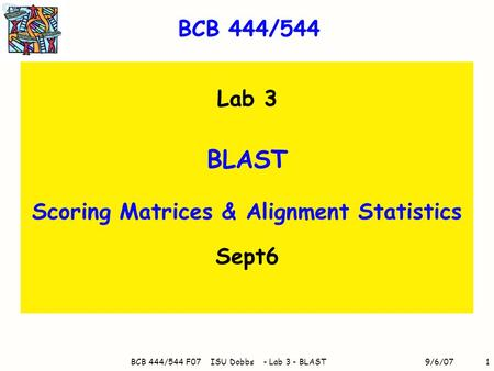 9/6/07BCB 444/544 F07 ISU Dobbs - Lab 3 - BLAST1 BCB 444/544 Lab 3 BLAST Scoring Matrices & Alignment Statistics Sept6.