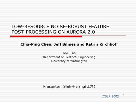 1 LOW-RESOURCE NOISE-ROBUST FEATURE POST-PROCESSING ON AURORA 2.0 Chia-Ping Chen, Jeff Bilmes and Katrin Kirchhoff SSLI Lab Department of Electrical Engineering.