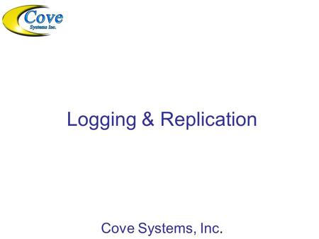 Logging & Replication Cove Systems, Inc.. What is Logging and Replication? The basic idea of Logging is to safeguard data entered from catastrophic failure.