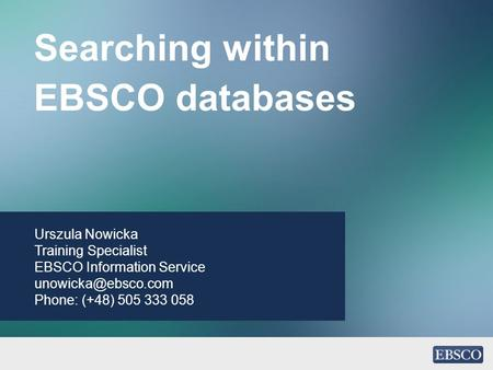 Searching within EBSCO databases Urszula Nowicka Training Specialist EBSCO Information Service Phone: (+48)