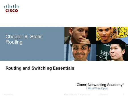 © 2008 Cisco Systems, Inc. All rights reserved.Cisco ConfidentialPresentation_ID 1 Chapter 6: Static Routing Routing and Switching Essentials.