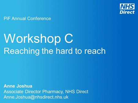 Workshop C Reaching the hard to reach PiF Annual Conference Anne Joshua Associate Director Pharmacy, NHS Direct