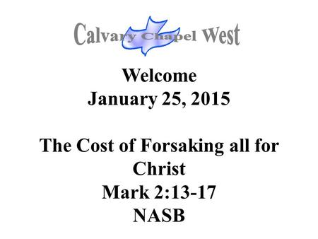 Welcome January 25, 2015 The Cost of Forsaking all for Christ Mark 2:13-17 NASB.