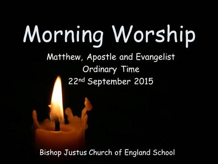Morning Worship Bishop Justus Church of England School Matthew, Apostle and Evangelist Ordinary Time 22 nd September 2015.