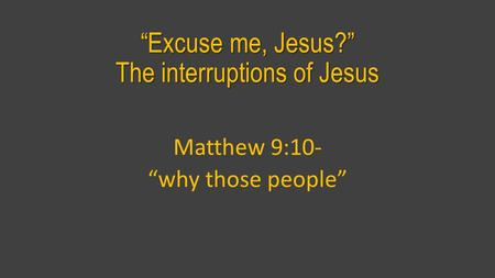 """Excuse me, Jesus?"" The interruptions of Jesus Matthew 9:10- ""why those people"""