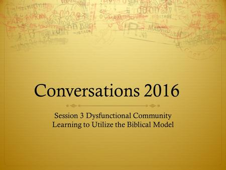Conversations 2016 Session 3 Dysfunctional Community Learning to Utilize the Biblical Model.
