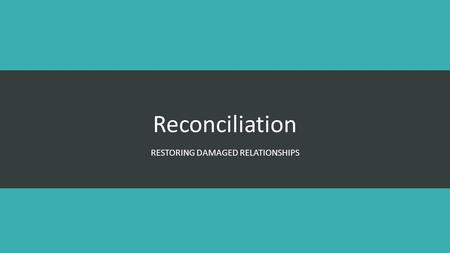 Reconciliation RESTORING DAMAGED RELATIONSHIPS. Reconciliation Romans 5:9-11 Since we have now been justified by his blood, how much more shall we be.