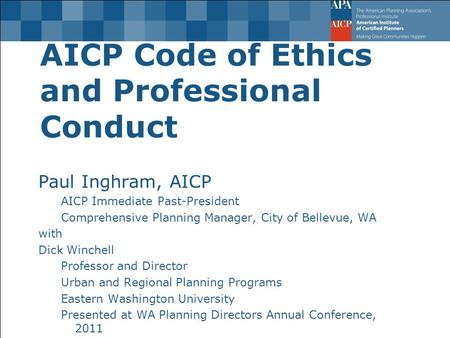 AICP Code of Ethics and Professional Conduct Paul Inghram, AICP AICP Immediate Past-President Comprehensive Planning Manager, City of Bellevue, WA with.