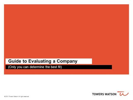 © 2010 Towers Watson. All rights reserved. Guide to Evaluating a Company (Only you can determine the best fit)