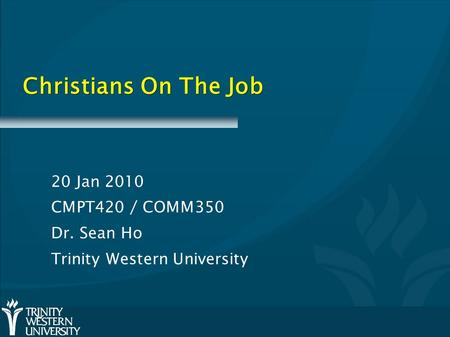 Christians On The Job 20 Jan 2010 CMPT420 / COMM350 Dr. Sean Ho Trinity Western University.