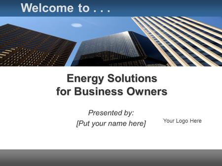 Energy Solutions for Business Owners Presented by: [Put your name here] Welcome to... Your Logo Here.
