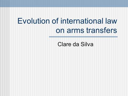 Evolution of international law on arms transfers Clare da Silva.