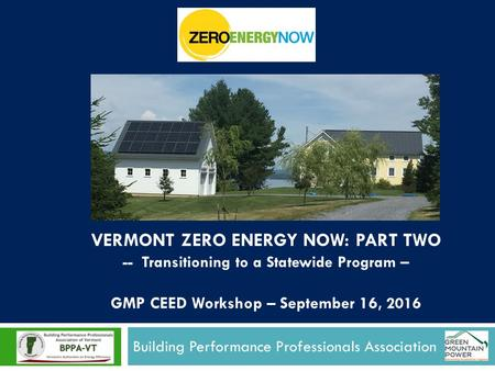 Building Performance Professionals Association VERMONT ZERO ENERGY NOW: PART TWO -- Transitioning to a Statewide Program – GMP CEED Workshop – September.