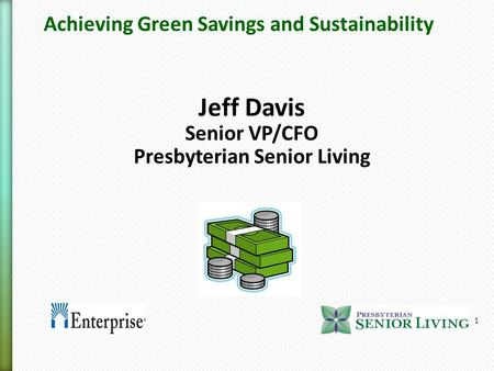 1 Jeff Davis Senior VP/CFO Presbyterian Senior Living Achieving Green Savings and Sustainability.