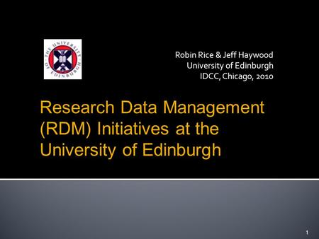 Robin Rice & Jeff Haywood University of Edinburgh IDCC, Chicago, Research Data Management (RDM) Initiatives at the University of Edinburgh.
