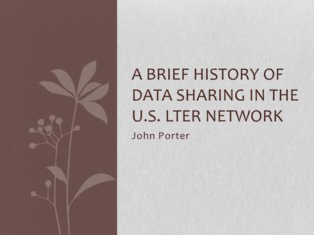John Porter A BRIEF HISTORY OF DATA SHARING IN THE U.S. LTER NETWORK.