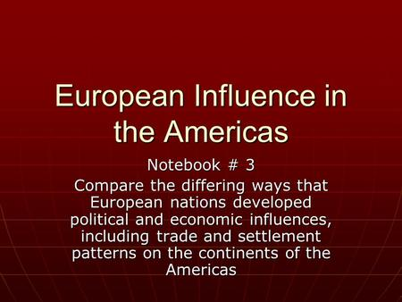 European Influence in the Americas Notebook # 3 Compare the differing ways that European nations developed political and economic influences, including.