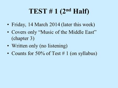 "TEST # 1 (2 nd Half) Friday, 14 March 2014 (later this week) Covers only ""Music of the Middle East"" (chapter 3) Written only (no listening) Counts for."