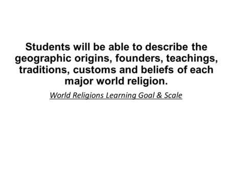 Students will be able to describe the geographic origins, founders, teachings, traditions, customs and beliefs of each major world religion. World Religions.