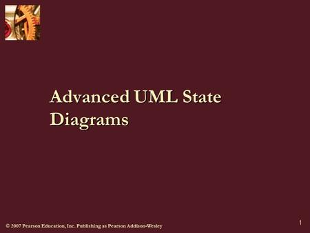 © 2007 Pearson Education, Inc. Publishing as Pearson Addison-Wesley 1 Advanced UML State Diagrams.