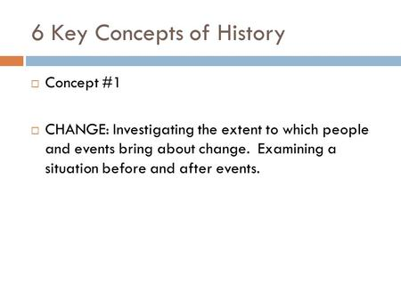 6 Key Concepts of History  Concept #1  CHANGE: Investigating the extent to which people and events bring about change. Examining a situation before and.